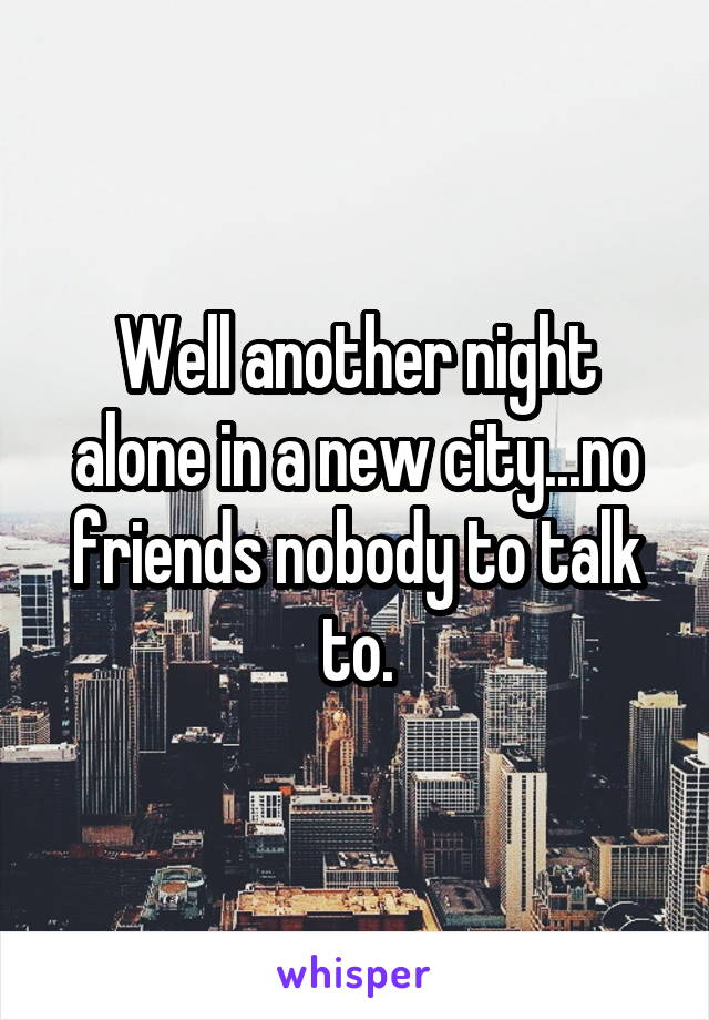 Well another night alone in a new city   no friends nobody