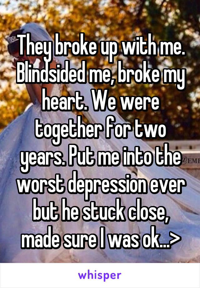 They broke up with me. Blindsided me, broke my heart. We were together for two years. Put me into the worst depression ever but he stuck close, made sure I was ok...>