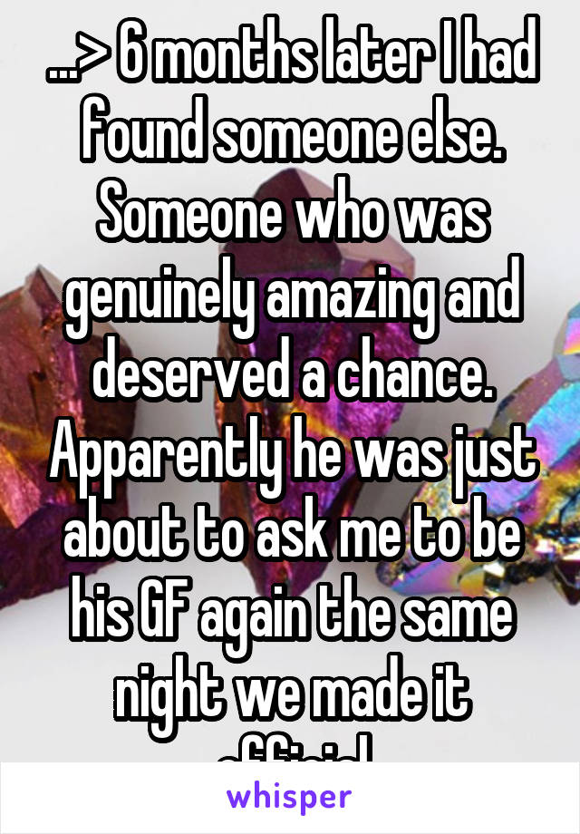...> 6 months later I had found someone else. Someone who was genuinely amazing and deserved a chance. Apparently he was just about to ask me to be his GF again the same night we made it official