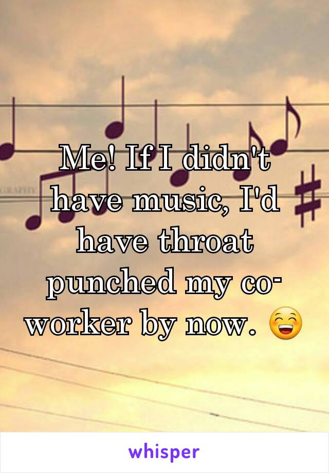 Me! If I didn't have music, I'd have throat punched my co-worker by now. 😁