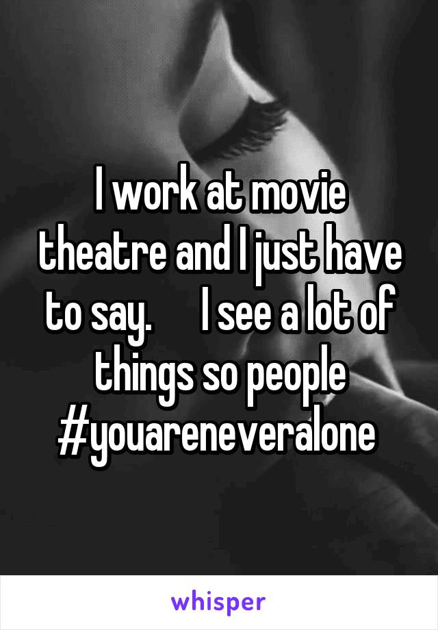 I work at movie theatre and I just have to say.      I see a lot of things so people #youareneveralone