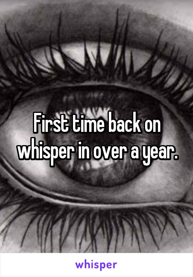 First time back on whisper in over a year.