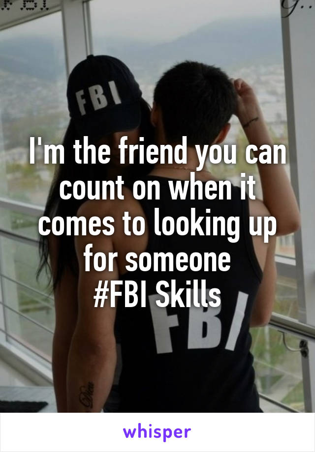 I'm the friend you can count on when it comes to looking up for someone #FBI Skills
