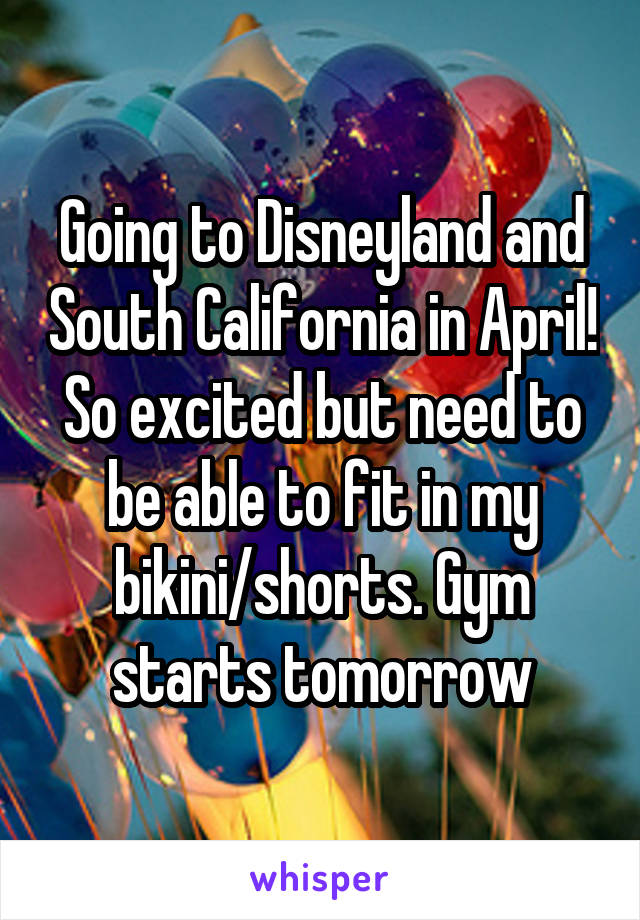 Going to Disneyland and South California in April! So excited but need to be able to fit in my bikini/shorts. Gym starts tomorrow