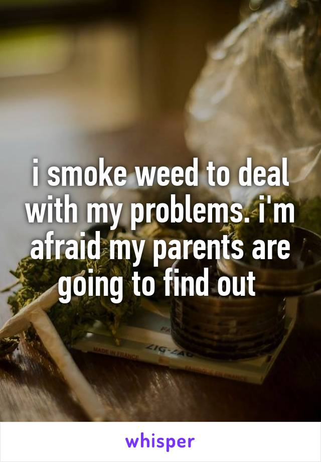 i smoke weed to deal with my problems. i'm afraid my parents are going to find out