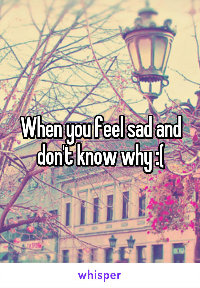 When you feel sad and don't know why :(