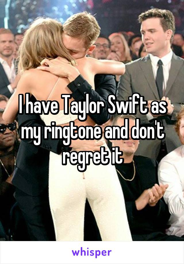 I have Taylor Swift as my ringtone and don't regret it