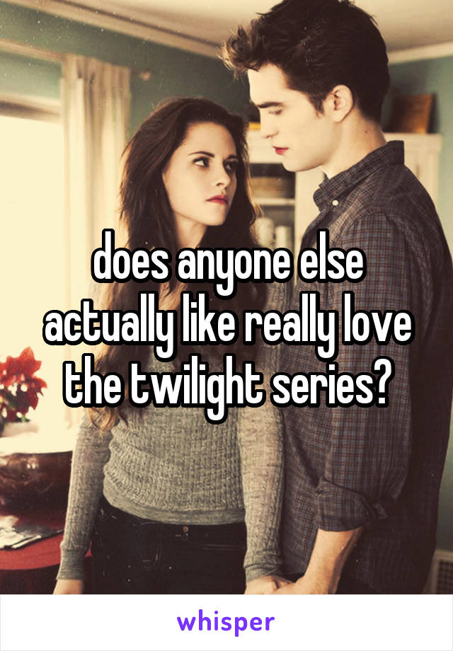 does anyone else actually like really love the twilight series?