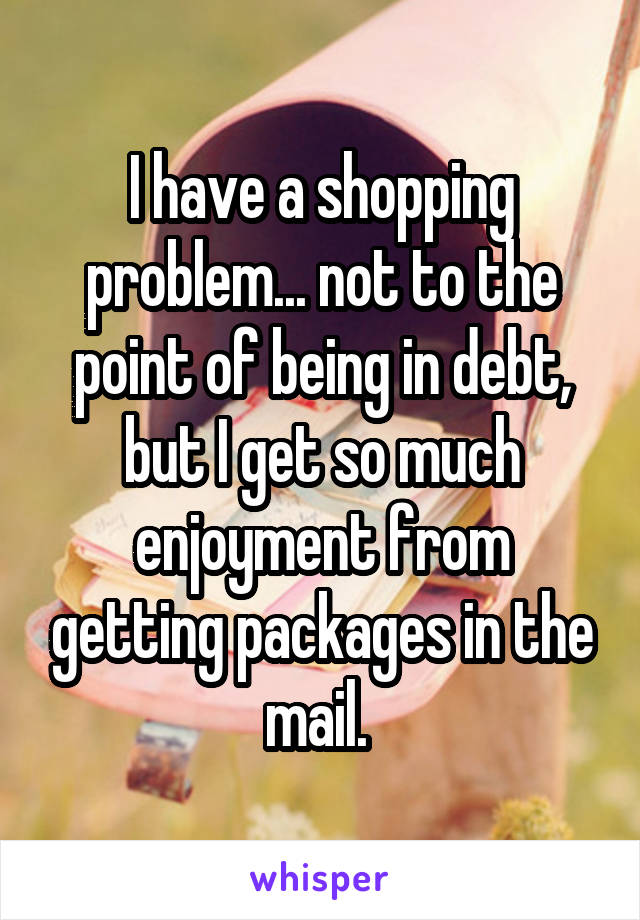 I have a shopping problem... not to the point of being in debt, but I get so much enjoyment from getting packages in the mail.