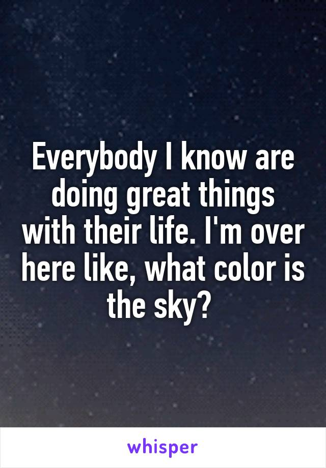 Everybody I know are doing great things with their life. I'm over here like, what color is the sky?
