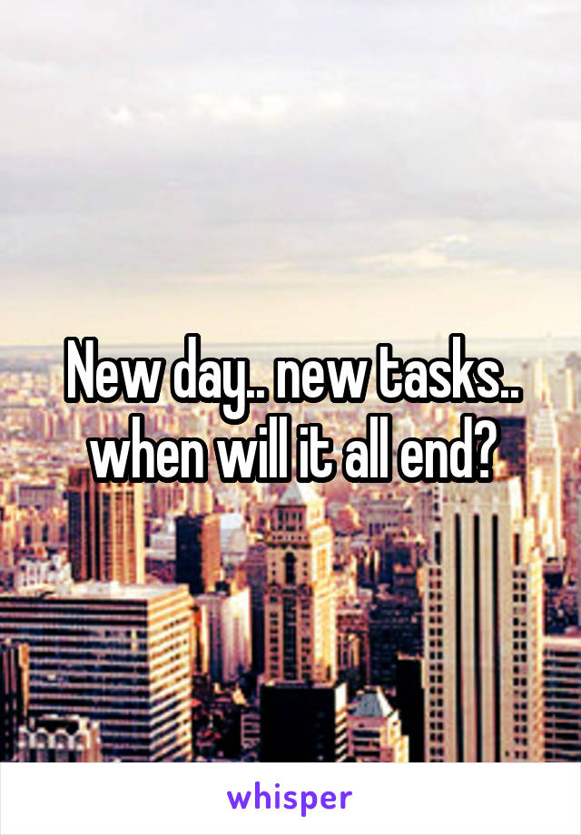 New day.. new tasks.. when will it all end?