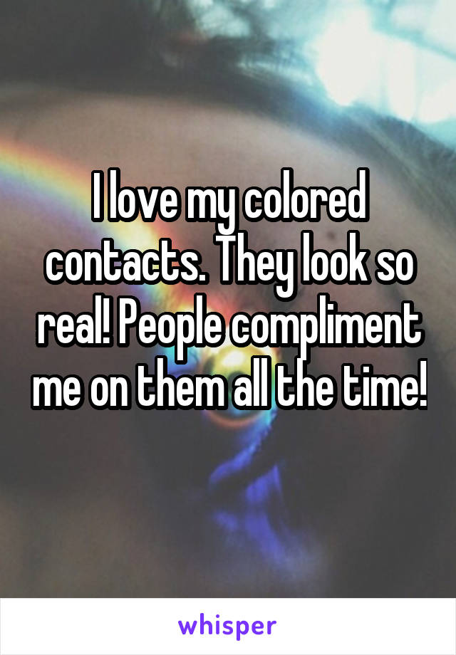 I love my colored contacts. They look so real! People compliment me on them all the time!