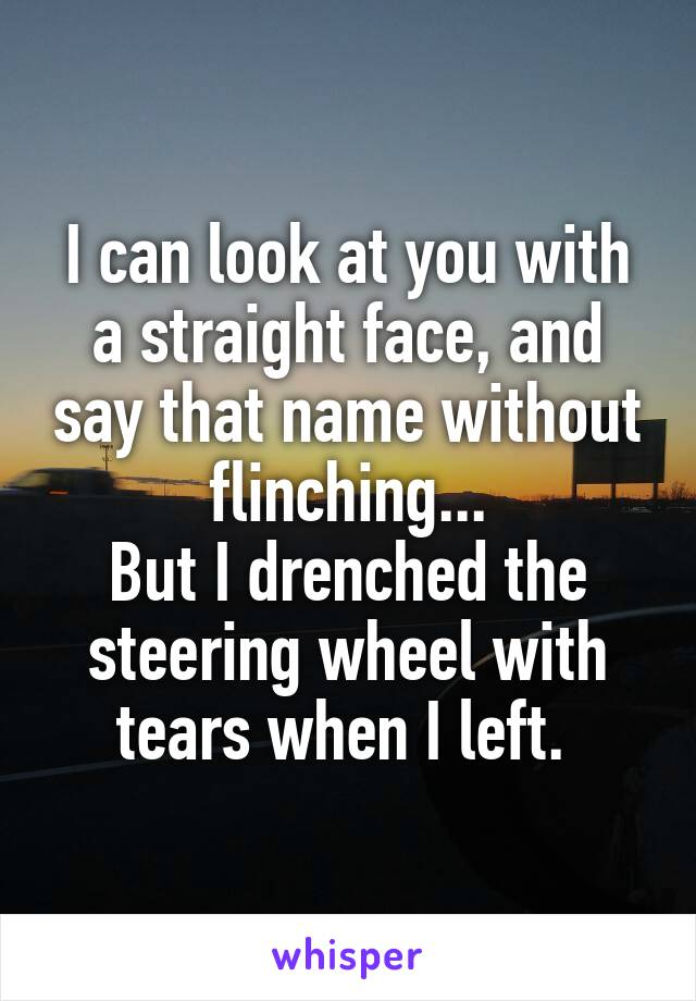 I can look at you with a straight face, and say that name without flinching... But I drenched the steering wheel with tears when I left.