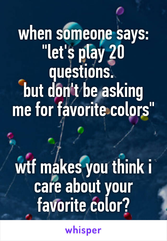 """when someone says: """"let's play 20 questions.  but don't be asking me for favorite colors""""   wtf makes you think i care about your favorite color?"""