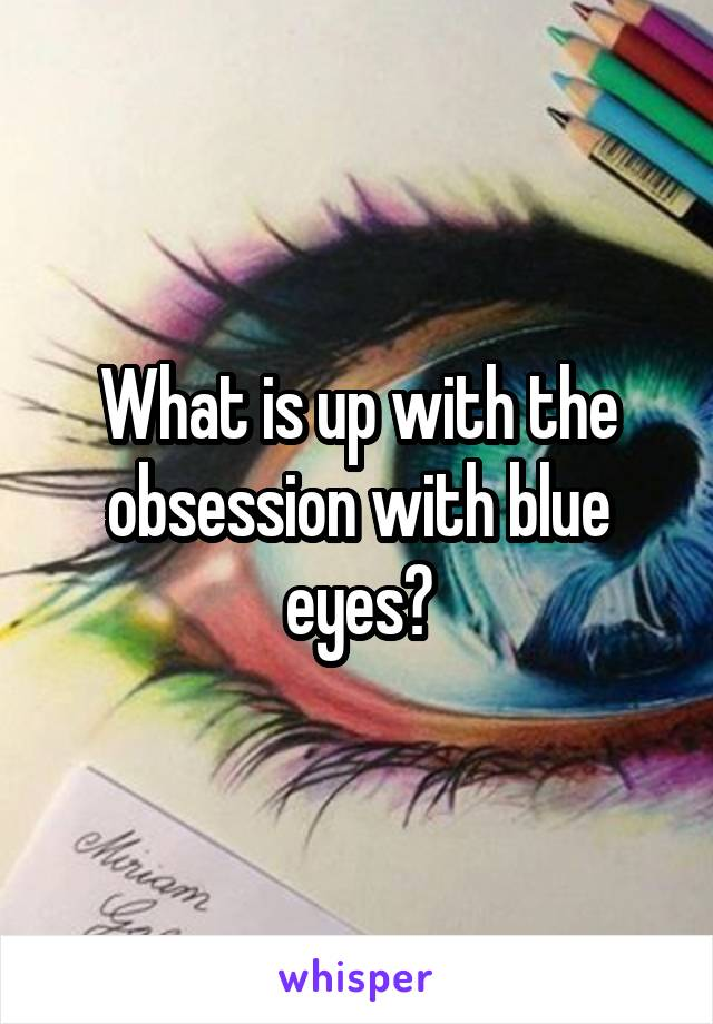 What is up with the obsession with blue eyes?