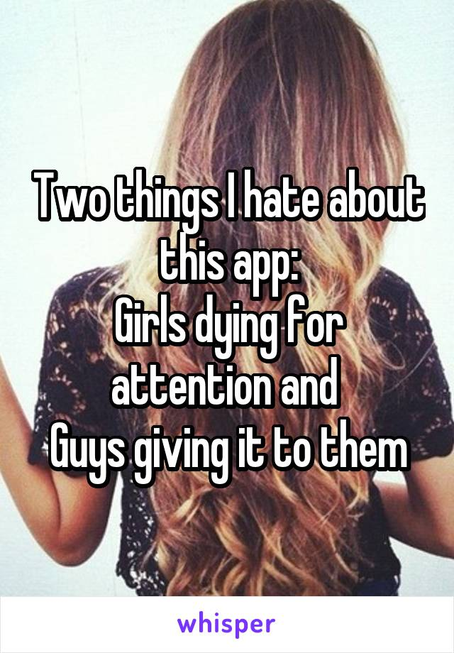 Two things I hate about this app: Girls dying for attention and  Guys giving it to them