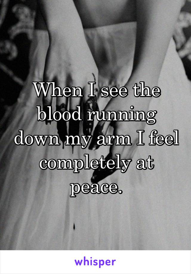 When I see the blood running down my arm I feel completely at peace.