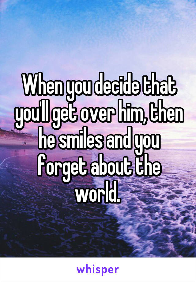 When you decide that you'll get over him, then he smiles and you forget about the world.