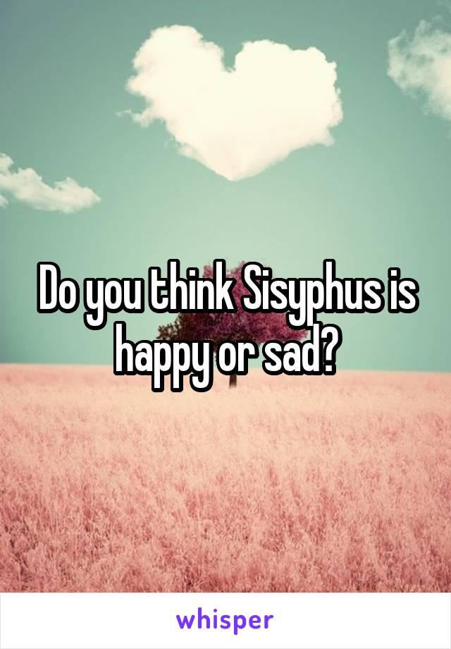 Do you think Sisyphus is happy or sad?