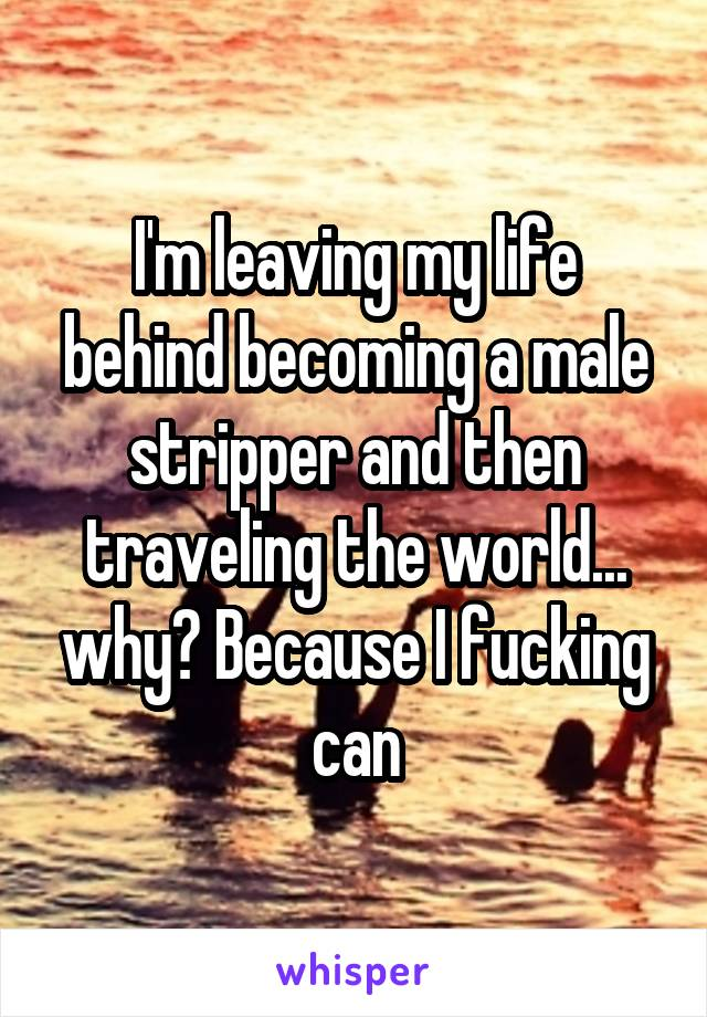 I'm leaving my life behind becoming a male stripper and then traveling the world... why? Because I fucking can