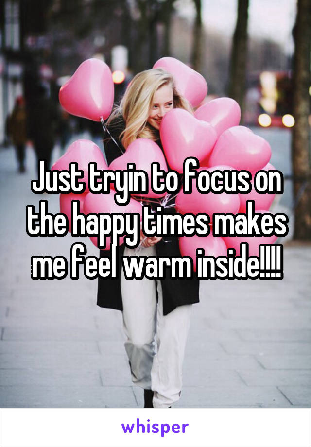 Just tryin to focus on the happy times makes me feel warm inside!!!!