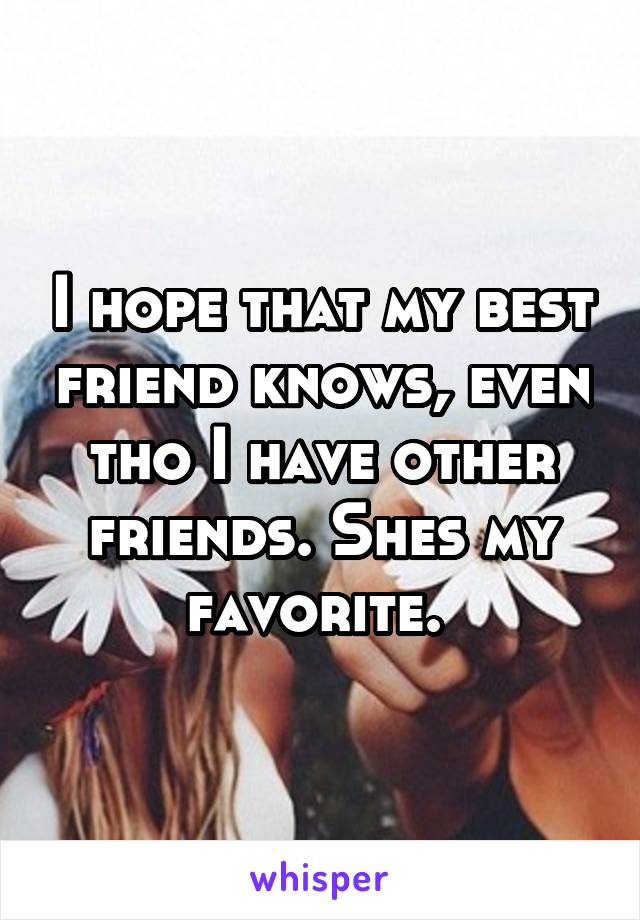 I hope that my best friend knows, even tho I have other friends. Shes my favorite.
