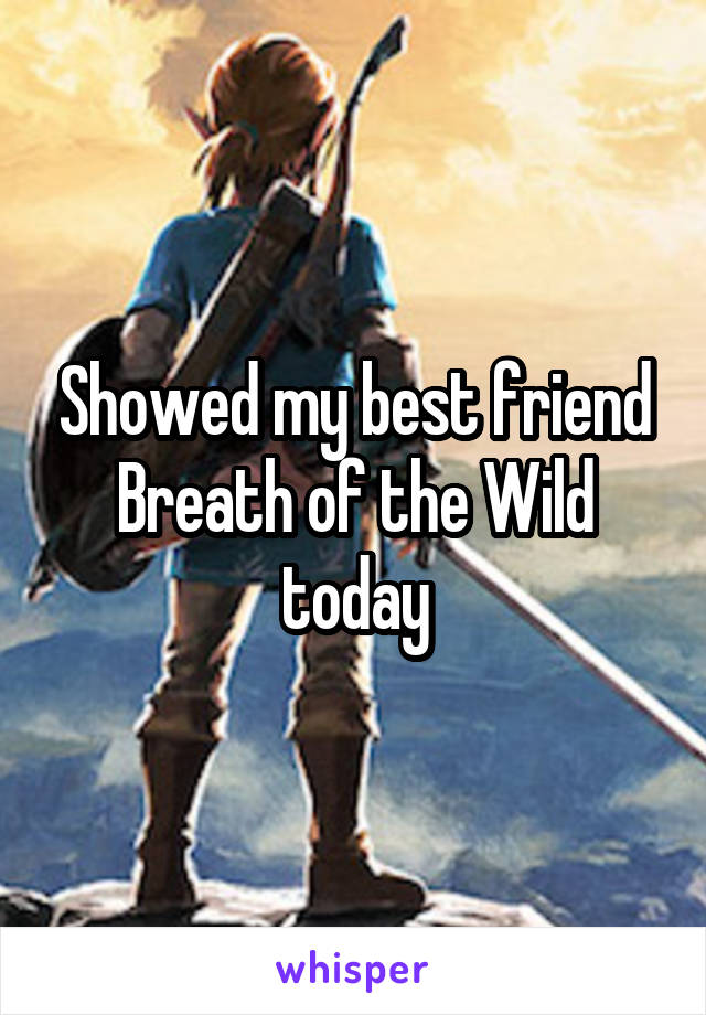 Showed my best friend Breath of the Wild today