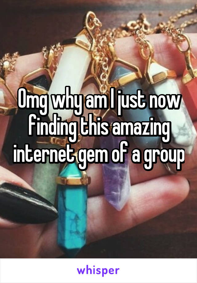Omg why am I just now finding this amazing internet gem of a group