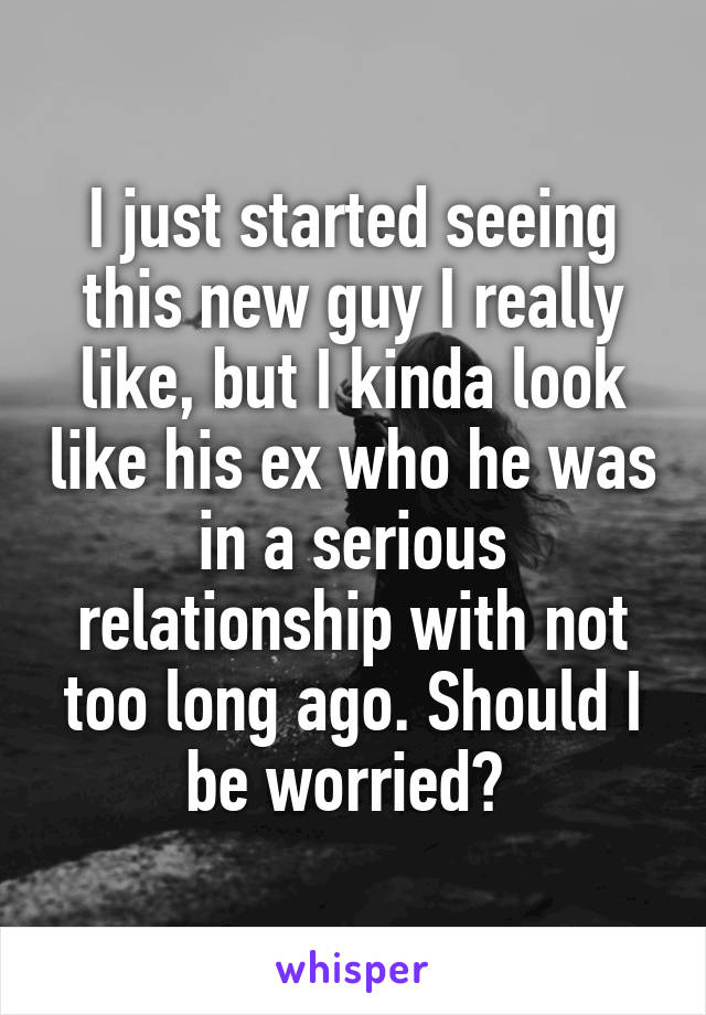 I just started seeing this new guy I really like, but I kinda look like his ex who he was in a serious relationship with not too long ago. Should I be worried?