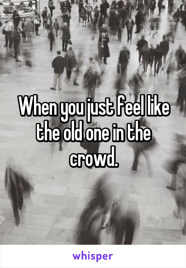 When you just feel like the old one in the crowd.
