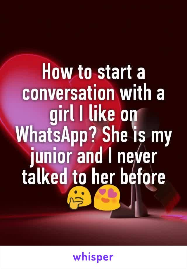 How to start a conversation with a girl I like on WhatsApp? She is my junior and I never talked to her before 🤔😍