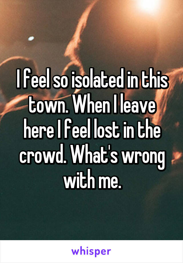 I feel so isolated in this town. When I leave here I feel lost in the crowd. What's wrong with me.