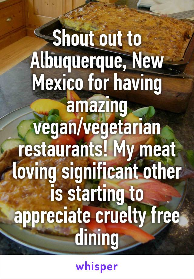 Shout out to Albuquerque, New Mexico for having amazing vegan/vegetarian restaurants! My meat loving significant other is starting to appreciate cruelty free dining