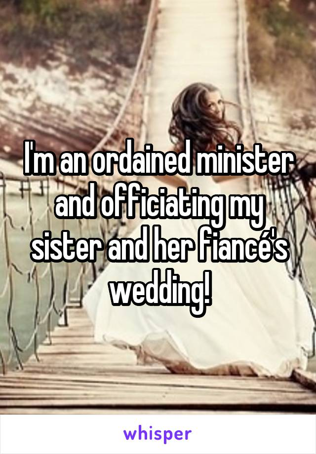 I'm an ordained minister and officiating my sister and her fiancé's wedding!