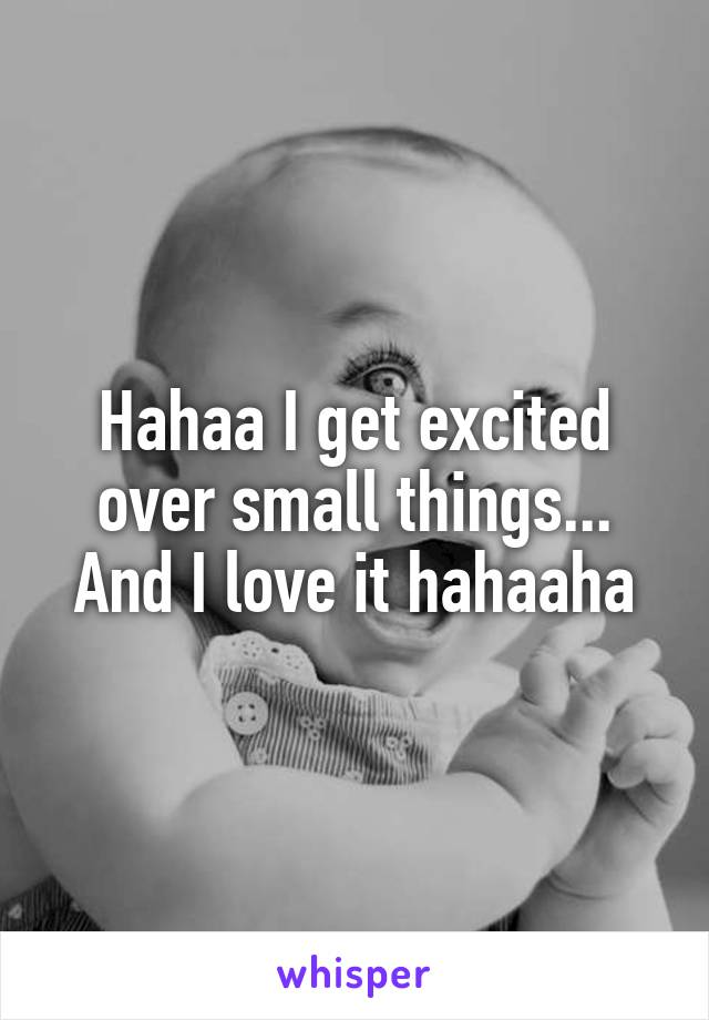 Hahaa I get excited over small things... And I love it hahaaha