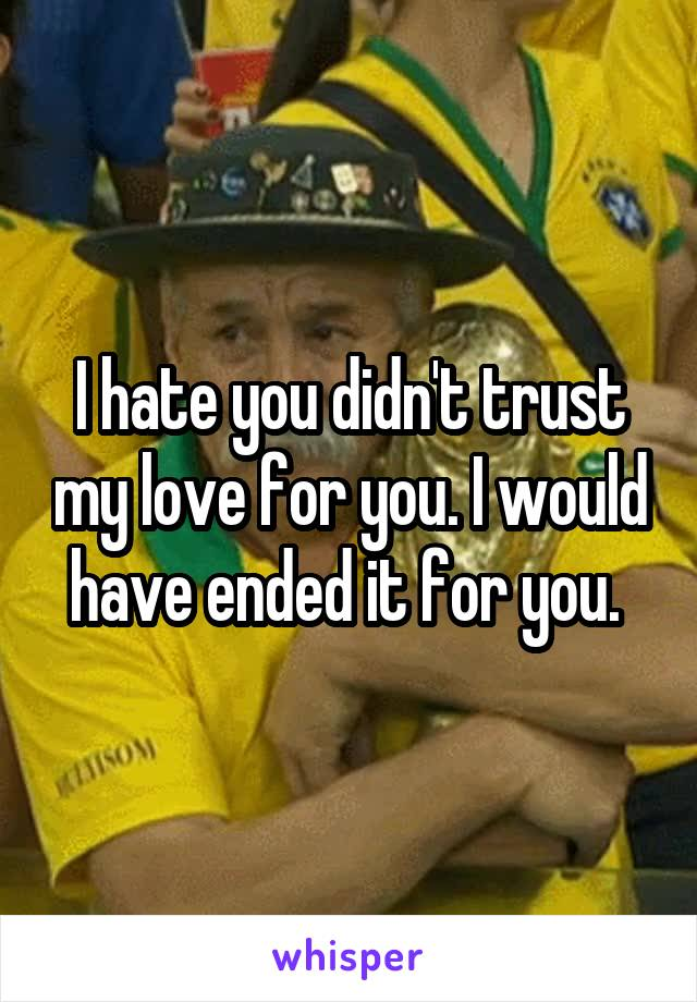 I hate you didn't trust my love for you. I would have ended it for you.