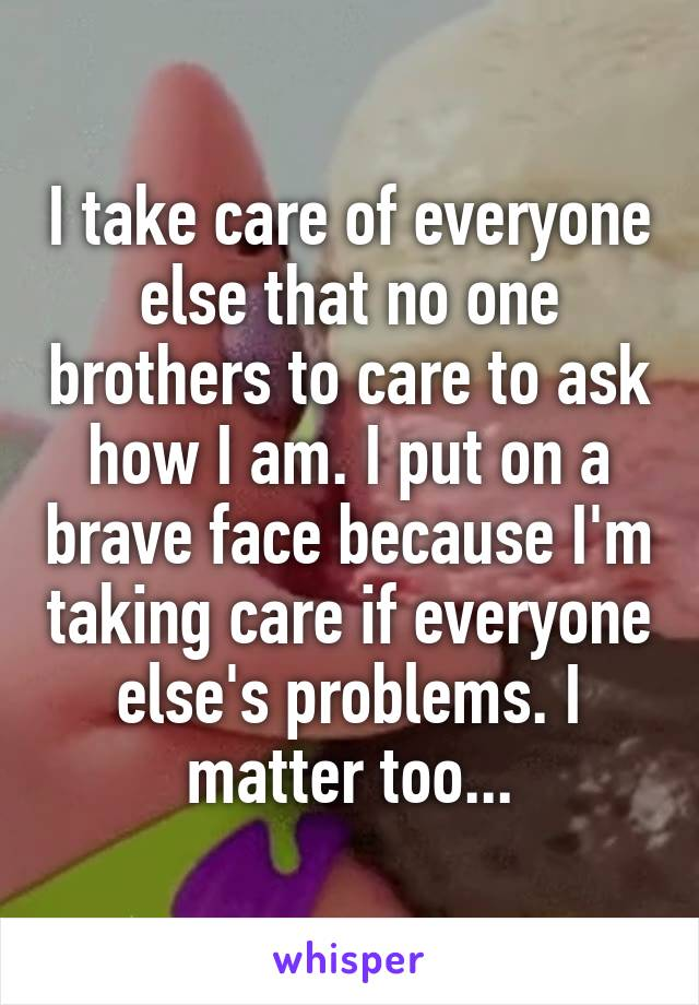 I take care of everyone else that no one brothers to care to ask how I am. I put on a brave face because I'm taking care if everyone else's problems. I matter too...