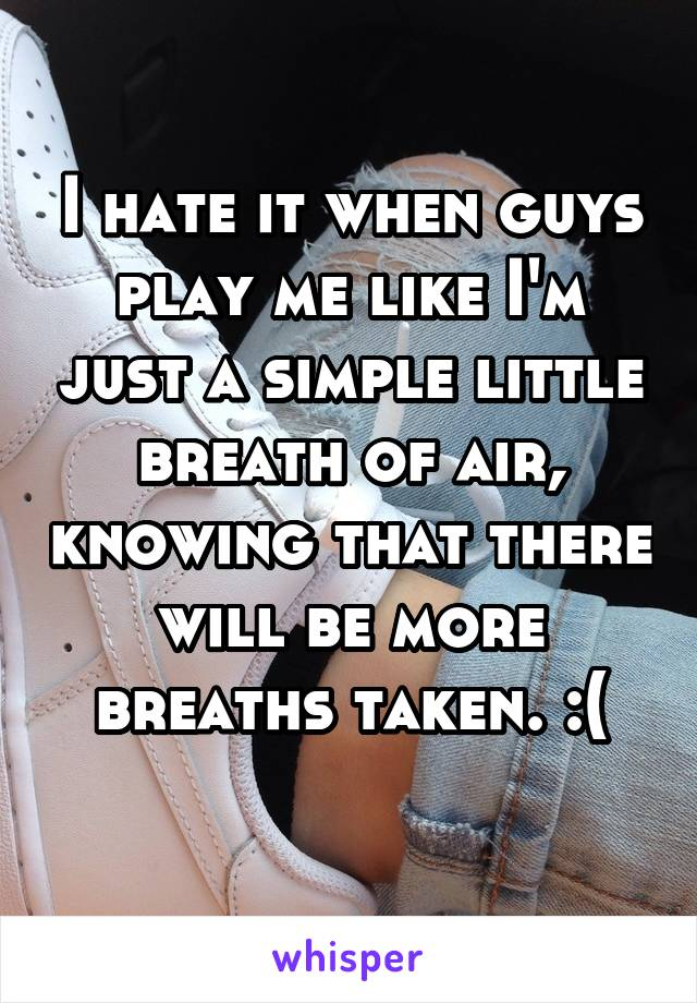 I hate it when guys play me like I'm just a simple little breath of air, knowing that there will be more breaths taken. :(
