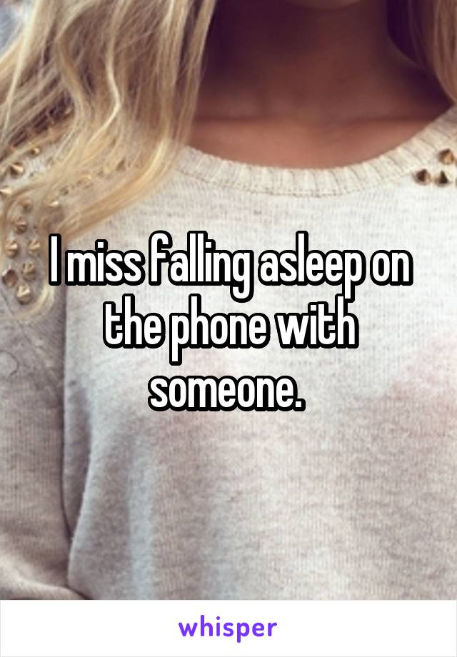 I miss falling asleep on the phone with someone.