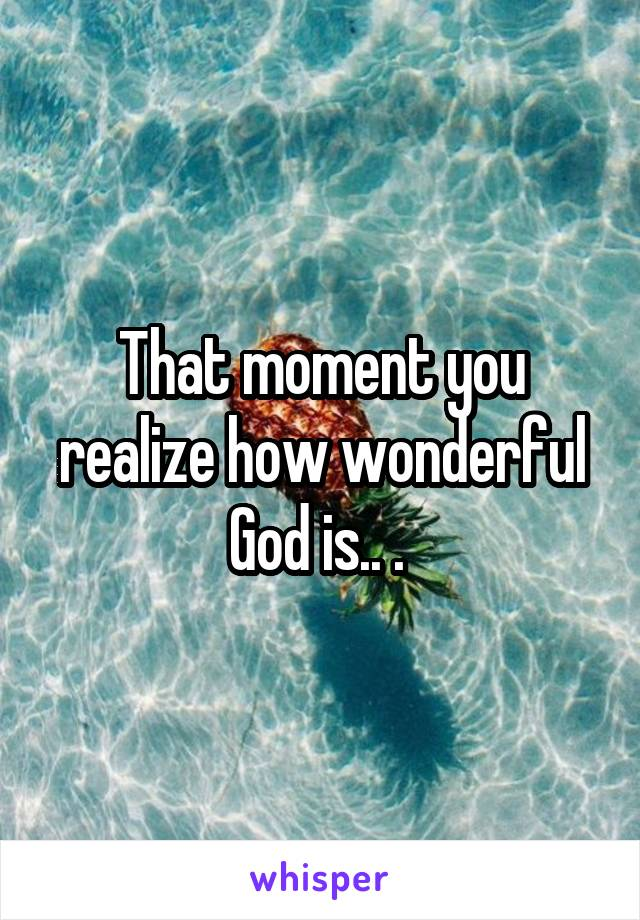 That moment you realize how wonderful God is.. .