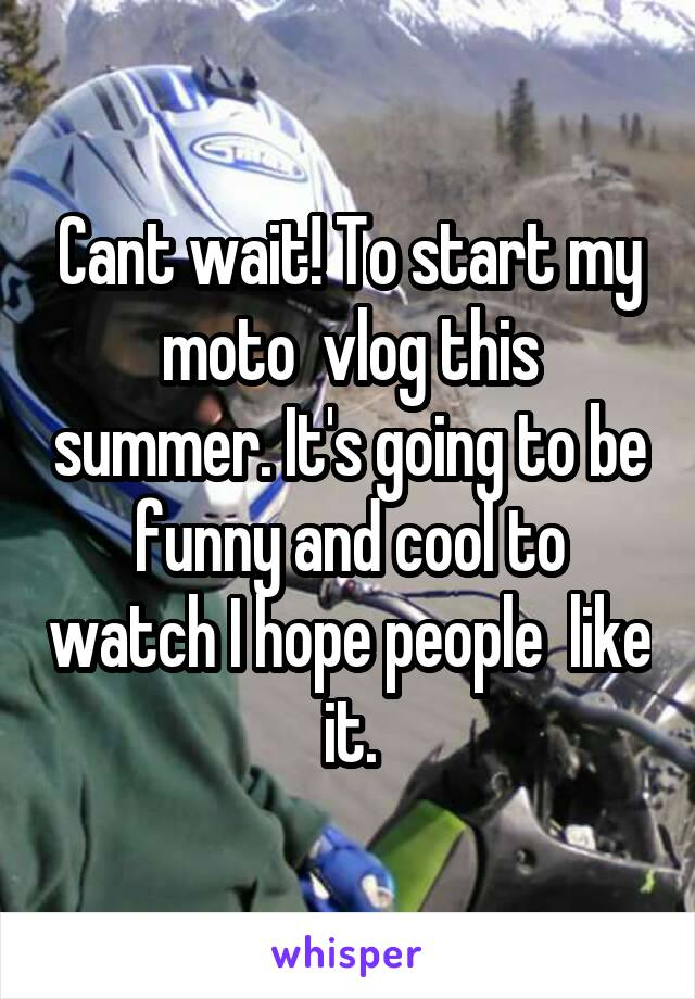 Cant wait! To start my moto  vlog this summer. It's going to be funny and cool to watch I hope people  like it.