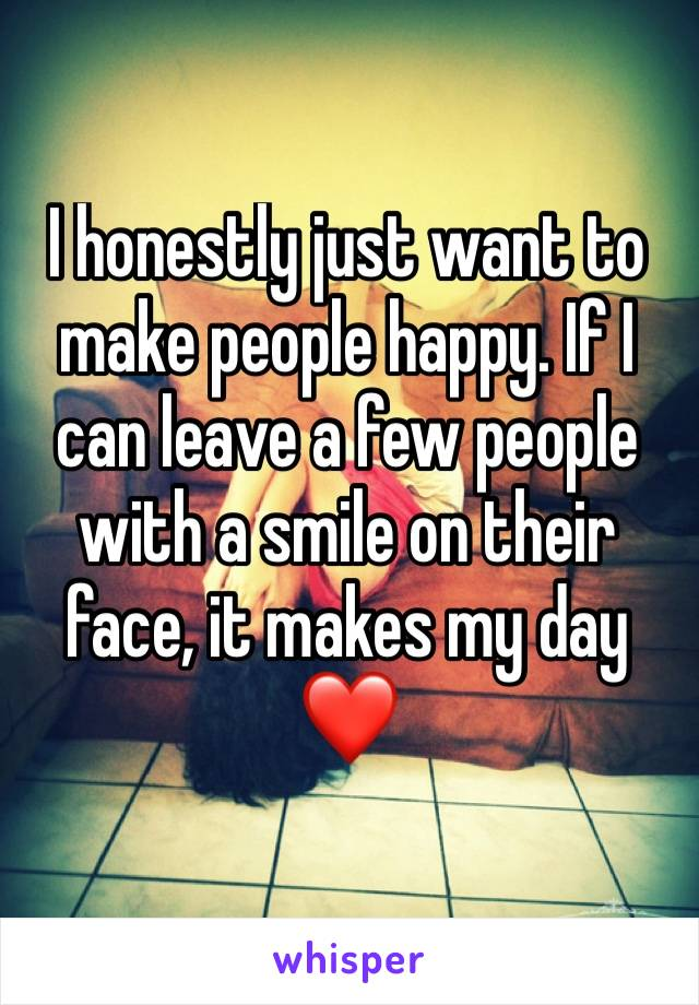 I honestly just want to make people happy. If I can leave a few people with a smile on their face, it makes my day❤