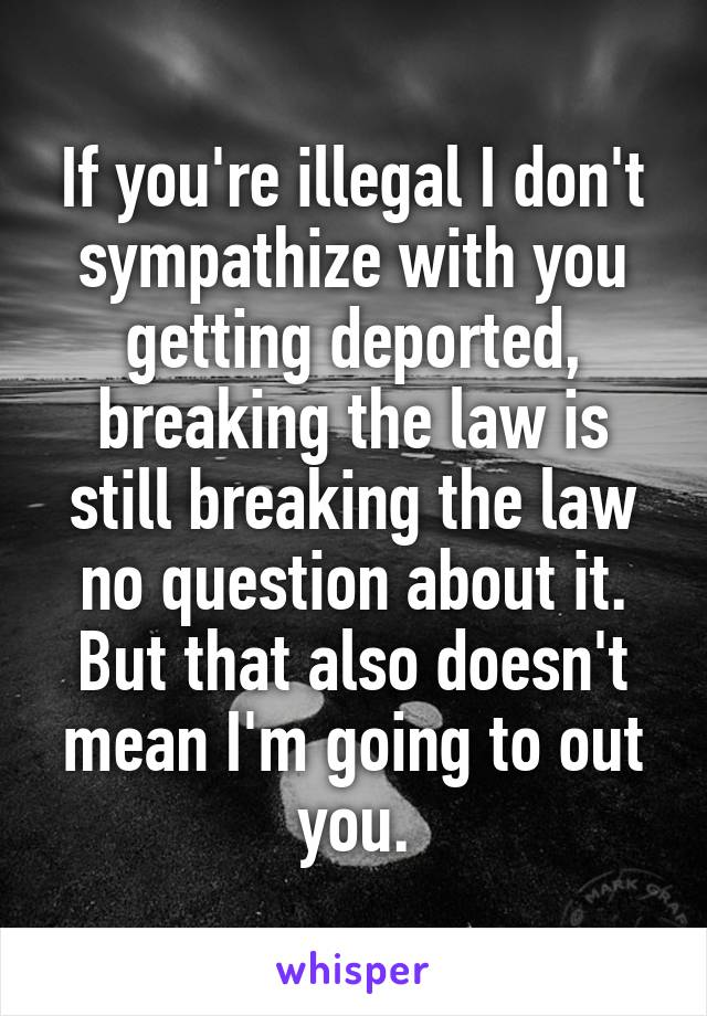 If you're illegal I don't sympathize with you getting deported, breaking the law is still breaking the law no question about it. But that also doesn't mean I'm going to out you.