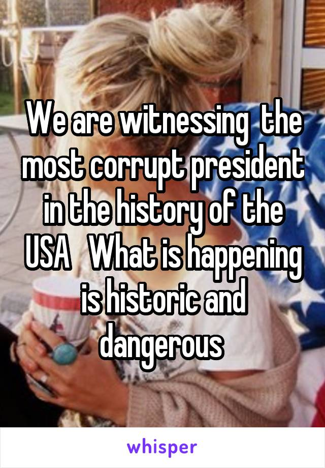We are witnessing  the most corrupt president in the history of the USA   What is happening is historic and dangerous
