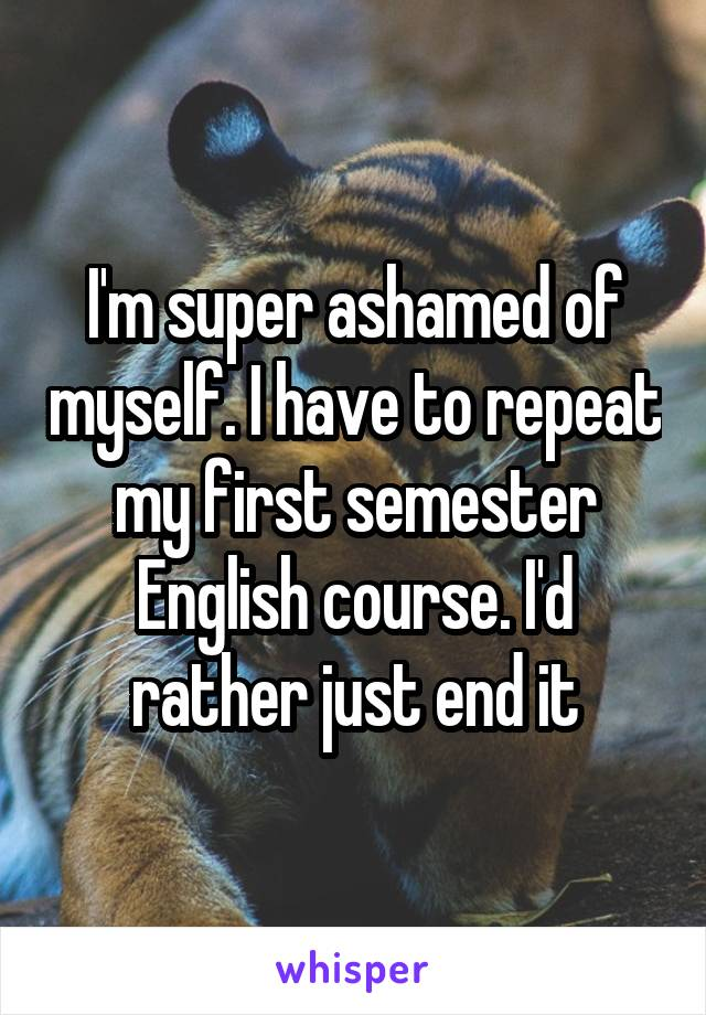 I'm super ashamed of myself. I have to repeat my first semester English course. I'd rather just end it