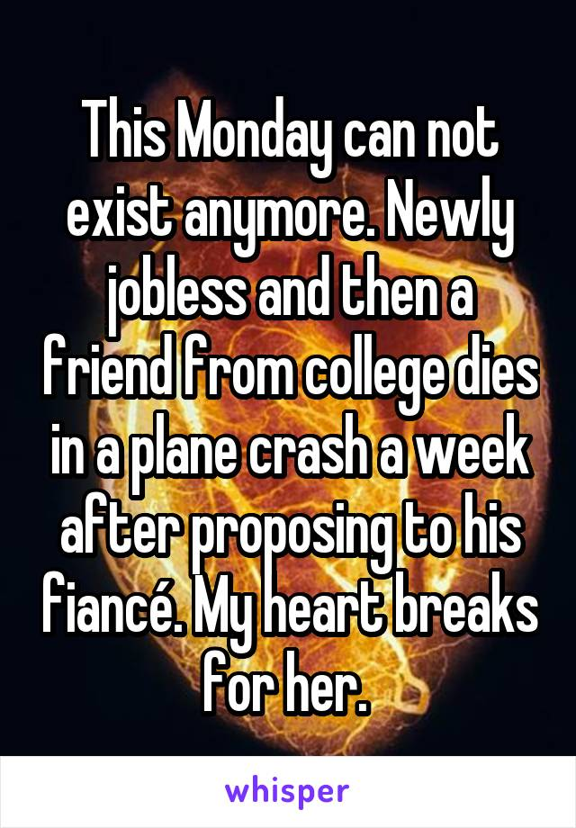 This Monday can not exist anymore. Newly jobless and then a friend from college dies in a plane crash a week after proposing to his fiancé. My heart breaks for her.