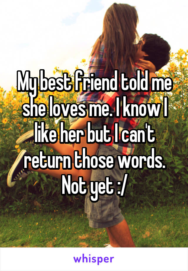 My best friend told me she loves me. I know I like her but I can't return those words. Not yet :/