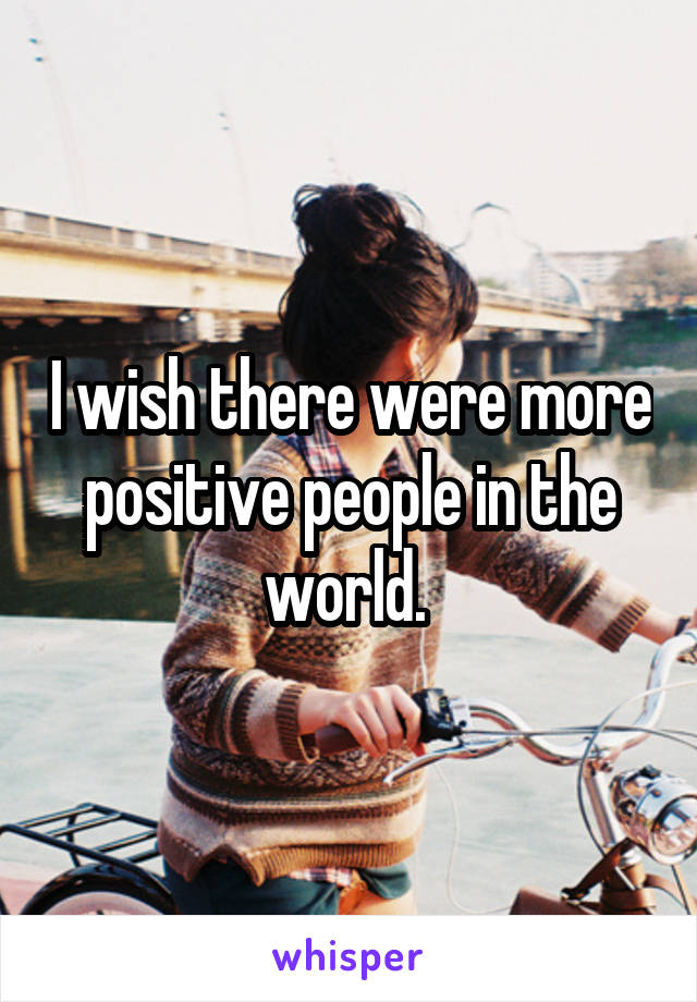 I wish there were more positive people in the world.