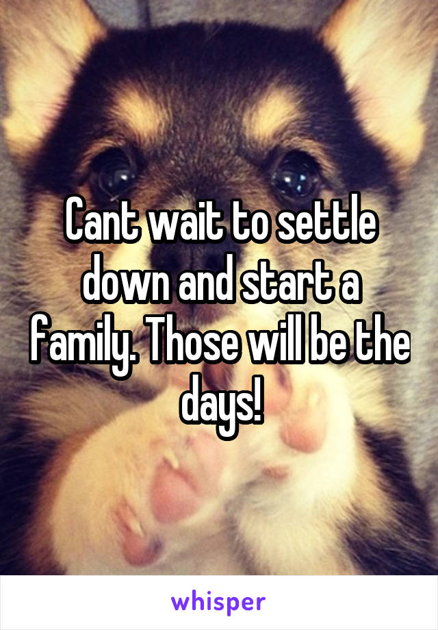 Cant wait to settle down and start a family. Those will be the days!