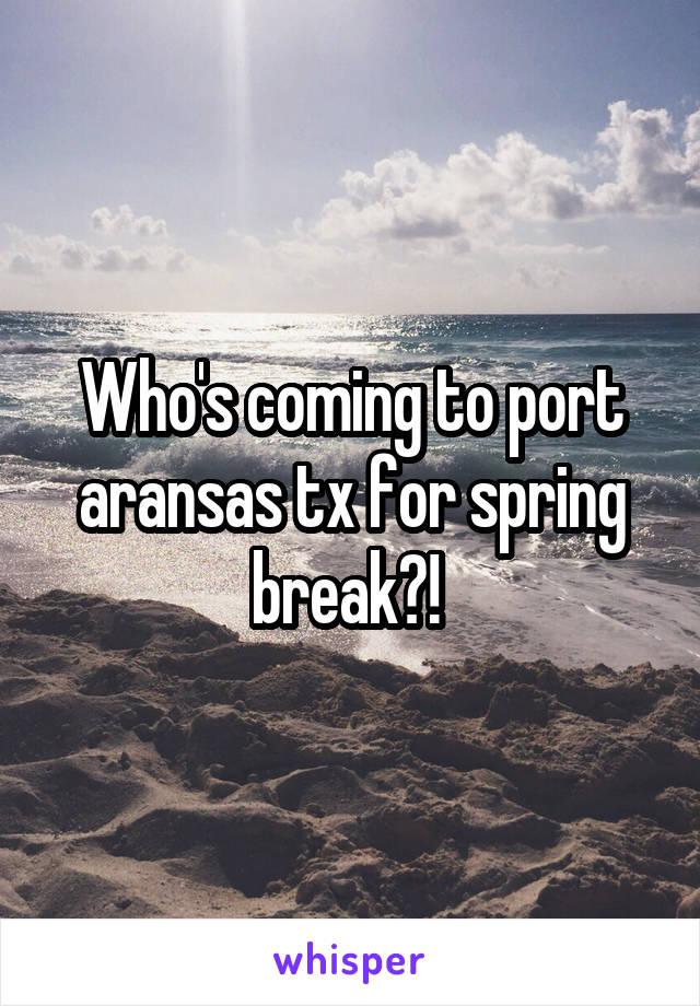Who's coming to port aransas tx for spring break?!